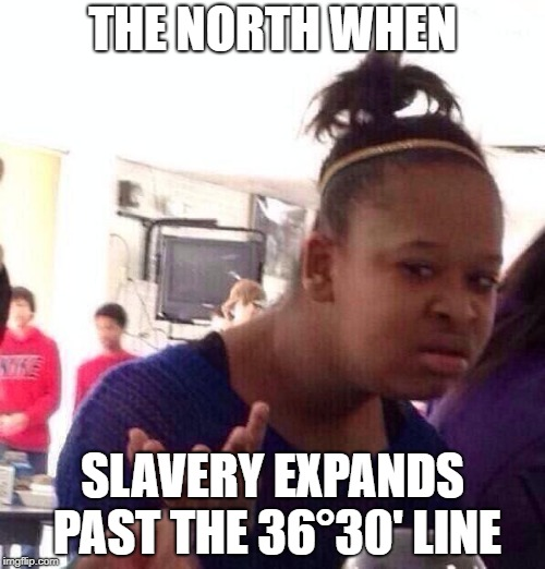 Black Girl Wat Meme | THE NORTH WHEN SLAVERY EXPANDS PAST THE 36°30' LINE | image tagged in memes,black girl wat | made w/ Imgflip meme maker