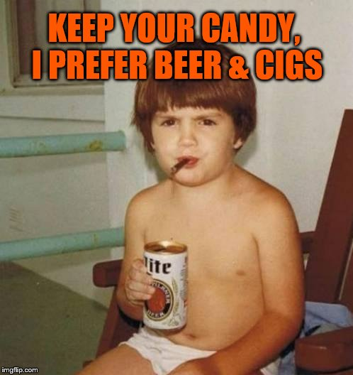 Kid with beer | KEEP YOUR CANDY, I PREFER BEER & CIGS | image tagged in kid with beer | made w/ Imgflip meme maker
