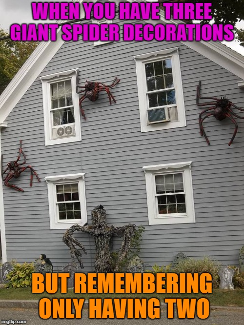 So when taking down your Halloween stuff, think of this.  |  WHEN YOU HAVE THREE GIANT SPIDER DECORATIONS; BUT REMEMBERING ONLY HAVING TWO | image tagged in memes,halloween,decorations,spiders | made w/ Imgflip meme maker