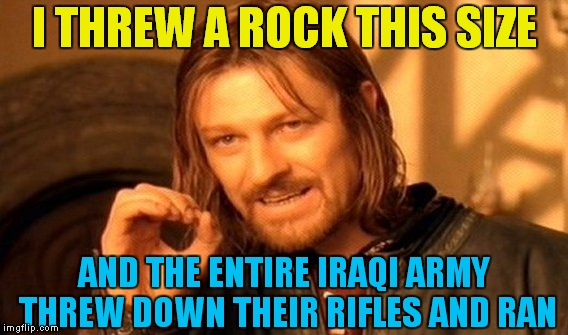 Rocks = Rifles: Welcome to Trumpworld | I THREW A ROCK THIS SIZE AND THE ENTIRE IRAQI ARMY THREW DOWN THEIR RIFLES AND RAN | image tagged in memes,one does not simply | made w/ Imgflip meme maker