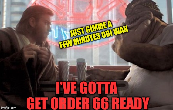 JUST GIMME A FEW MINUTES OBI WAN I'VE GOTTA GET ORDER 66 READY | made w/ Imgflip meme maker