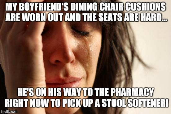 Be careful where you sit! | MY BOYFRIEND'S DINING CHAIR CUSHIONS ARE WORN OUT AND THE SEATS ARE HARD... HE'S ON HIS WAY TO THE PHARMACY RIGHT NOW TO PICK UP A STOOL SOF | image tagged in memes,funny meme,too funny,oh shit,funny shit,shit happens | made w/ Imgflip meme maker