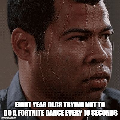 EIGHT YEAR OLDS TRYING NOT TO DO A FORTNITE DANCE EVERY 10 SECONDS | image tagged in sweaty tryhard | made w/ Imgflip meme maker