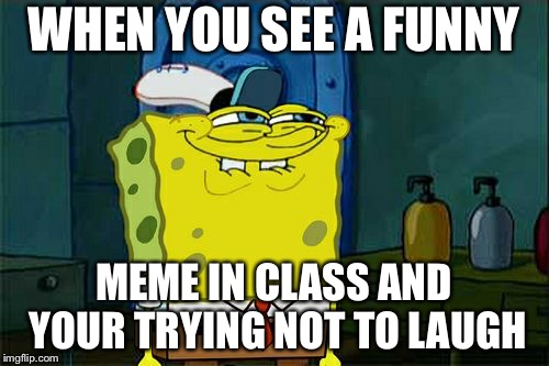 Dont You Squidward Meme | WHEN YOU SEE A FUNNY MEME IN CLASS AND YOUR TRYING NOT TO LAUGH | image tagged in memes,dont you squidward | made w/ Imgflip meme maker