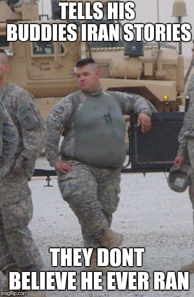 fat army soldier | TELLS HIS BUDDIES IRAN STORIES THEY DONT BELIEVE HE EVER RAN | image tagged in fat army soldier | made w/ Imgflip meme maker