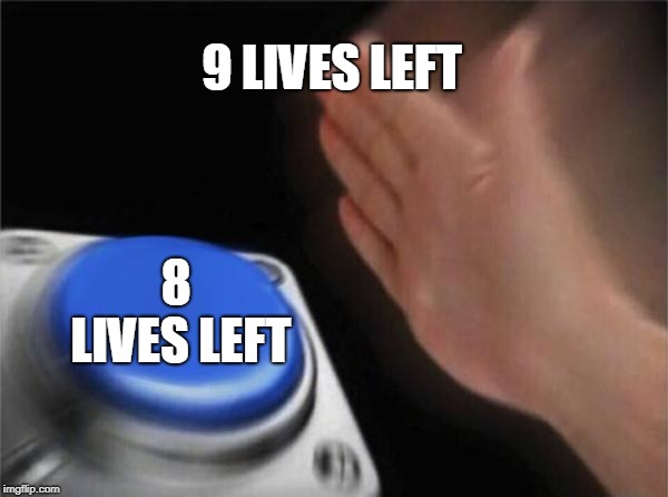 9 LIVES LEFT 8 LIVES LEFT | image tagged in memes,blank nut button | made w/ Imgflip meme maker