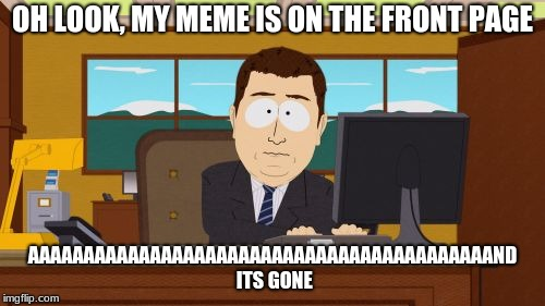 My life right now  | OH LOOK, MY MEME IS ON THE FRONT PAGE AAAAAAAAAAAAAAAAAAAAAAAAAAAAAAAAAAAAAAAAAAND ITS GONE | image tagged in memes,aaaaand its gone | made w/ Imgflip meme maker