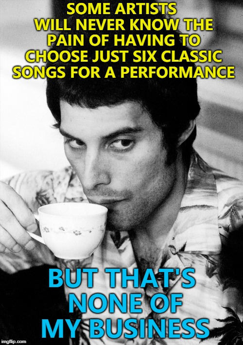 That's all Queen could squeeze into 21 minutes at Live Aid... :) | SOME ARTISTS WILL NEVER KNOW THE PAIN OF HAVING TO CHOOSE JUST SIX CLASSIC SONGS FOR A PERFORMANCE BUT THAT'S NONE OF MY BUSINESS | image tagged in memes,queen,freddie mercury,live aid,music | made w/ Imgflip meme maker