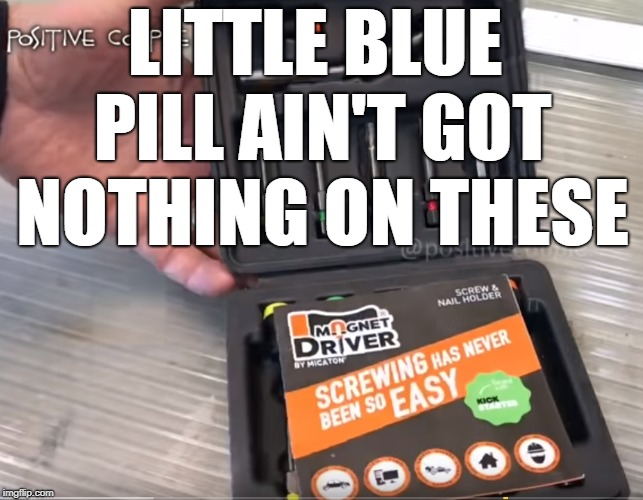 Plus, there's no doctor's exam required | LITTLE BLUE PILL AIN'T GOT NOTHING ON THESE | image tagged in so easy,screw drivers,dank,little blue pill | made w/ Imgflip meme maker