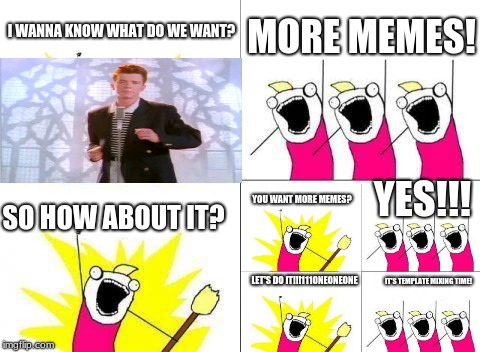It's time to break all the Imgflip rules and mix templates! | I WANNA KNOW WHAT DO WE WANT? MORE MEMES! SO HOW ABOUT IT? YOU WANT MORE MEMES? YES!!! LET'S DO IT!!!111ONEONEONE IT'S TEMPLATE MIXING TIME! | image tagged in memes,what do we want,template mixing | made w/ Imgflip meme maker