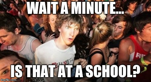 Sudden Clarity Clarence Meme | WAIT A MINUTE... IS THAT AT A SCHOOL? | image tagged in memes,sudden clarity clarence | made w/ Imgflip meme maker