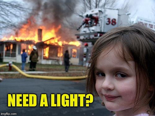 Disaster Girl Meme | NEED A LIGHT? | image tagged in memes,disaster girl | made w/ Imgflip meme maker