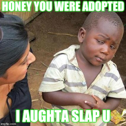Third World Skeptical Kid Meme | HONEY YOU WERE ADOPTED I AUGHTA SLAP U | image tagged in memes,third world skeptical kid | made w/ Imgflip meme maker