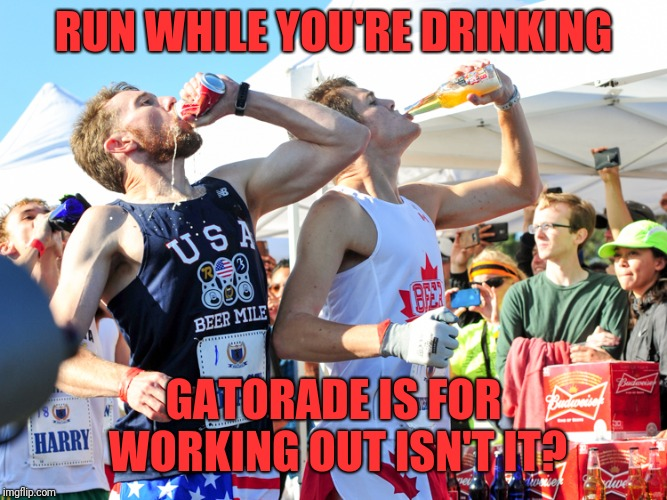 RUN WHILE YOU'RE DRINKING GATORADE IS FOR WORKING OUT ISN'T IT? | made w/ Imgflip meme maker