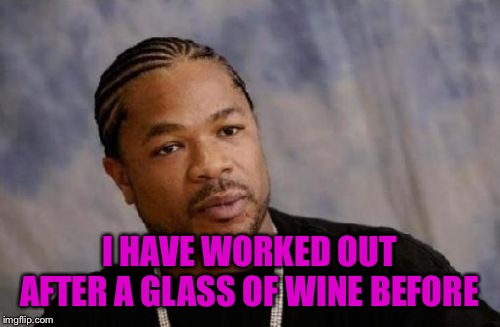 Serious Xzibit Meme | I HAVE WORKED OUT AFTER A GLASS OF WINE BEFORE | image tagged in memes,serious xzibit | made w/ Imgflip meme maker