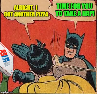 Batman Slapping Robin Meme | ALRIGHT,  I GOT ANOTHER PIZZA TIME FOR YOU TO TAKE A NAP! | image tagged in memes,batman slapping robin | made w/ Imgflip meme maker
