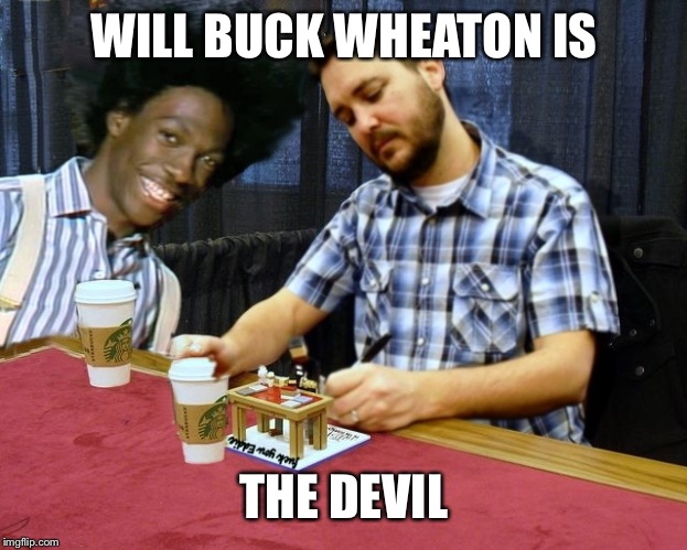 WILL BUCK WHEATON IS THE DEVIL | image tagged in buck wheaton | made w/ Imgflip meme maker