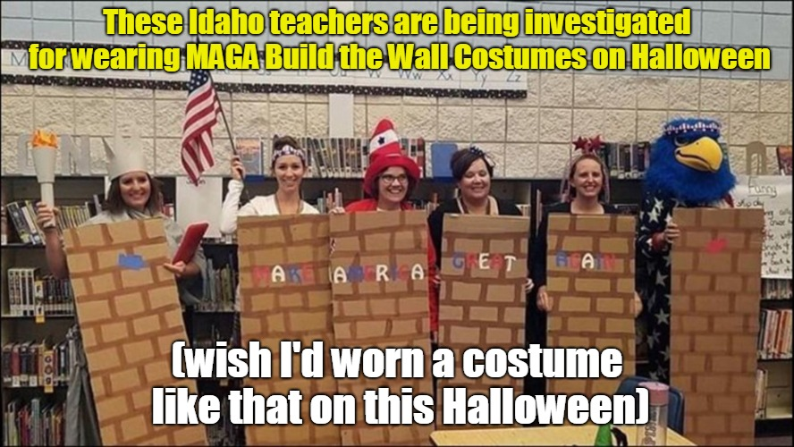 Idaho Teachers Investigated For Wearing MAGA Build The Wall Costumes | These Idaho teachers are being investigated for wearing MAGA Build the Wall Costumes on Halloween (wish I'd worn a costume like that on this | image tagged in build the wall,halloween | made w/ Imgflip meme maker
