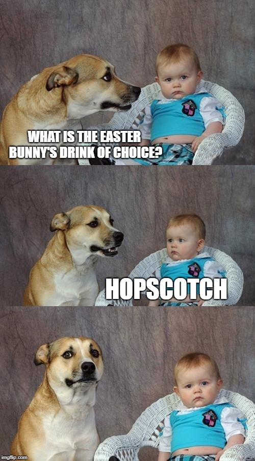 Easter Bunny | WHAT IS THE EASTER BUNNY'S DRINK OF CHOICE? HOPSCOTCH | image tagged in memes,dad joke dog,funny,funny memes,easter,easter bunny | made w/ Imgflip meme maker