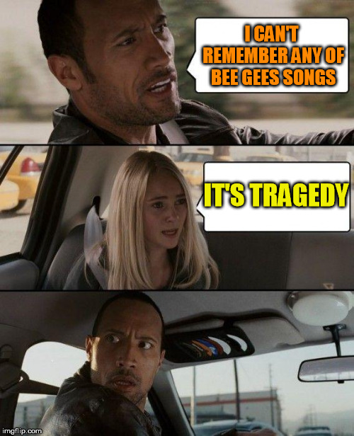 The Rock Driving Meme | I CAN'T REMEMBER ANY OF BEE GEES SONGS IT'S TRAGEDY | image tagged in memes,the rock driving | made w/ Imgflip meme maker