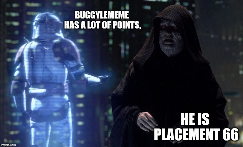 Thanks for all the upvotes. I'm not as frequent as I used to be, but I gotta thank you all. | BUGGYLEMEME HAS A LOT OF POINTS, HE IS PLACEMENT 66 | image tagged in execute order 66,memes,order 66 | made w/ Imgflip meme maker