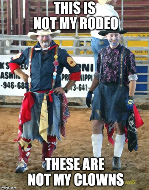 Not my rodeo, not my clowns | THIS IS NOT MY RODEO THESE ARE NOT MY CLOWNS | image tagged in clowns,rodeo,funny memes | made w/ Imgflip meme maker