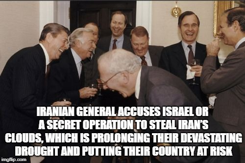 Laughing Men In Suits Meme | IRANIAN GENERAL ACCUSES ISRAEL OR A SECRET OPERATION TO STEAL IRAN'S CLOUDS, WHICH IS PROLONGING THEIR DEVASTATING DROUGHT AND PUTTING THEIR | image tagged in memes,laughing men in suits | made w/ Imgflip meme maker