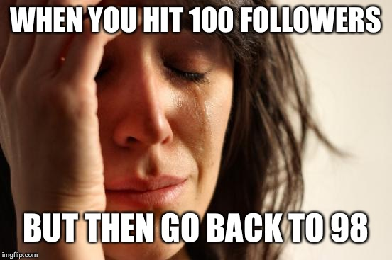 First World Problems Meme | WHEN YOU HIT 100 FOLLOWERS BUT THEN GO BACK TO 98 | image tagged in memes,first world problems | made w/ Imgflip meme maker