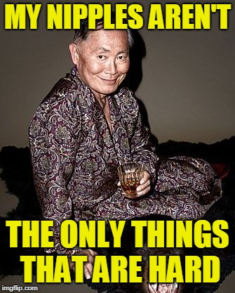 George Takei | MY NIPPLES AREN'T THE ONLY THINGS THAT ARE HARD | image tagged in george tekei | made w/ Imgflip meme maker
