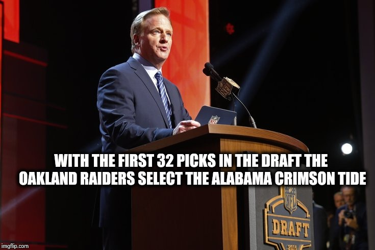 Happy to be back coaching , Chuckie ? | WITH THE FIRST 32 PICKS IN THE DRAFT THE OAKLAND RAIDERS SELECT THE ALABAMA CRIMSON TIDE | image tagged in nfl football,draft,clean,house,we will rebuild,terrible | made w/ Imgflip meme maker