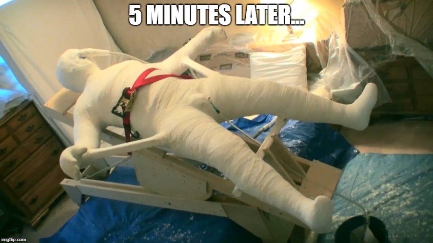5 MINUTES LATER... | image tagged in full body cast | made w/ Imgflip meme maker