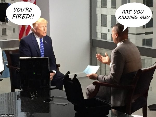 Don Lemon | YOU'RE FIRED!! ARE YOU KIDDING ME? | image tagged in you're fired | made w/ Imgflip meme maker