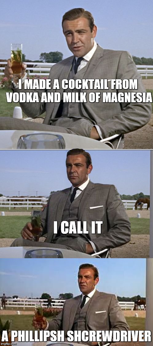 Bad Pun Bond | I MADE A COCKTAIL FROM VODKA AND MILK OF MAGNESIA A PHILLIPSH SHCREWDRIVER I CALL IT | image tagged in bad pun bond,bad puns,cocktails,drinking,fishing for upvotes,raydog | made w/ Imgflip meme maker