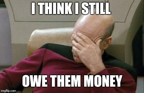 Captain Picard Facepalm Meme | I THINK I STILL OWE THEM MONEY | image tagged in memes,captain picard facepalm | made w/ Imgflip meme maker