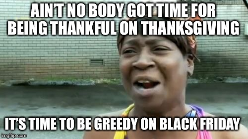 Aint Nobody Got Time For That Meme | AIN'T NO BODY GOT TIME FOR BEING THANKFUL ON THANKSGIVING IT'S TIME TO BE GREEDY ON BLACK FRIDAY | image tagged in memes,aint nobody got time for that | made w/ Imgflip meme maker