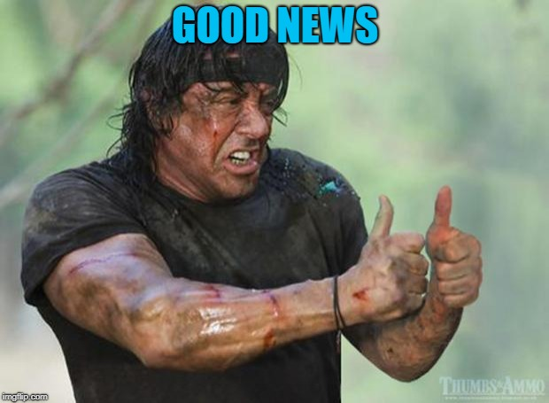 Thumbs Up Rambo | GOOD NEWS | image tagged in thumbs up rambo | made w/ Imgflip meme maker