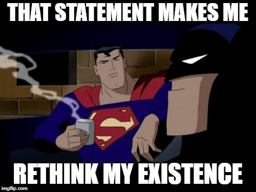 Batman And Superman Meme | THAT STATEMENT MAKES ME RETHINK MY EXISTENCE | image tagged in memes,batman and superman | made w/ Imgflip meme maker