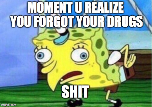 Mocking Spongebob Meme | MOMENT U REALIZE YOU FORGOT YOUR DRUGS SHIT | image tagged in memes,mocking spongebob | made w/ Imgflip meme maker