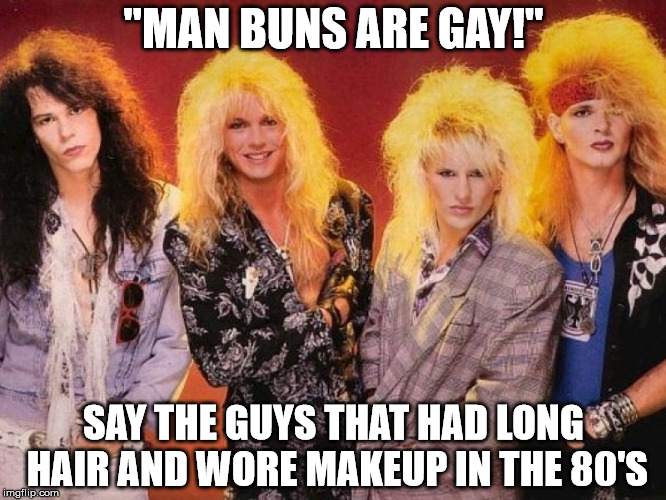 "My anaconda don't want none... | ""MAN BUNS ARE GAY!"" SAY THE GUYS THAT HAD LONG HAIR AND WORE MAKEUP IN THE 80'S 
