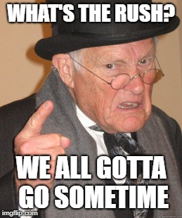 Back In My Day Meme | WHAT'S THE RUSH? WE ALL GOTTA GO SOMETIME | image tagged in memes,back in my day | made w/ Imgflip meme maker