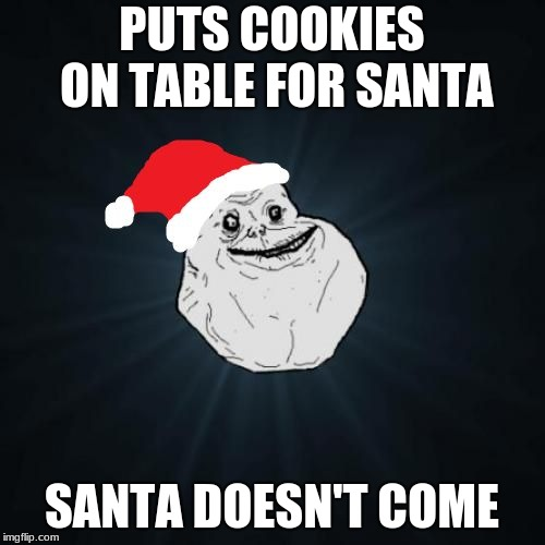 Forever Alone Christmas Meme | PUTS COOKIES ON TABLE FOR SANTA SANTA DOESN'T COME | image tagged in memes,forever alone christmas | made w/ Imgflip meme maker