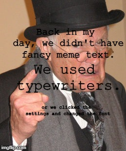 Back In My Day Meme | Back in my day, we didn't have fancy meme text. We used typewriters. or we clicked the settings and changed the font | image tagged in memes,back in my day | made w/ Imgflip meme maker