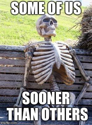 Waiting Skeleton Meme | SOME OF US SOONER THAN OTHERS | image tagged in memes,waiting skeleton | made w/ Imgflip meme maker