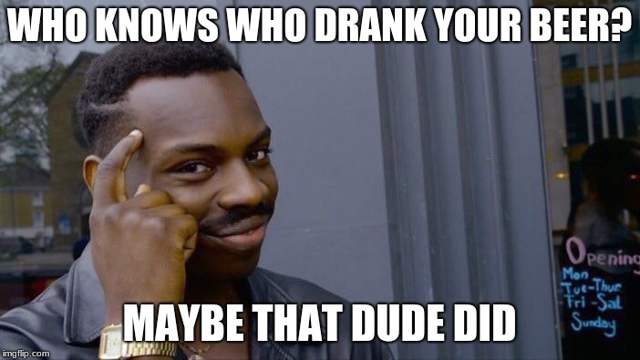 Roll Safe Think About It Meme | WHO KNOWS WHO DRANK YOUR BEER? MAYBE THAT DUDE DID | image tagged in memes,roll safe think about it | made w/ Imgflip meme maker