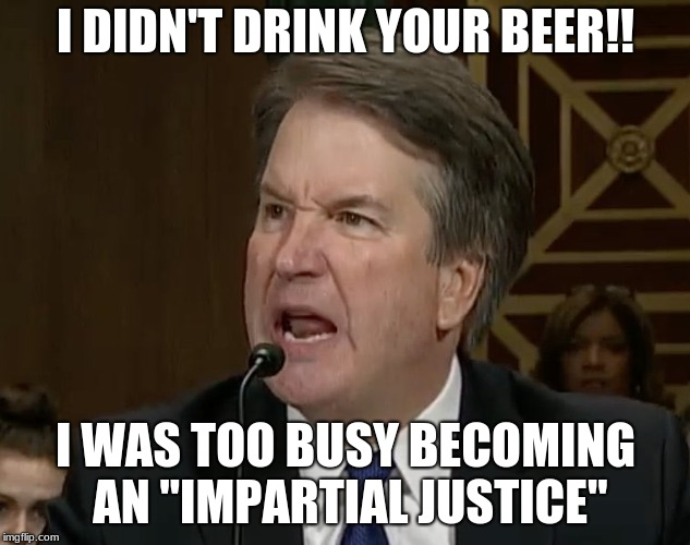 "Raging Kavanaugh | I DIDN'T DRINK YOUR BEER!! I WAS TOO BUSY BECOMING AN ""IMPARTIAL JUSTICE"" 
