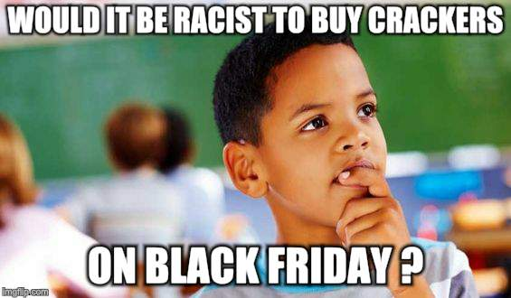 Curtis Questions Life | WOULD IT BE RACIST TO BUY CRACKERS ON BLACK FRIDAY ? | image tagged in memes,questions | made w/ Imgflip meme maker