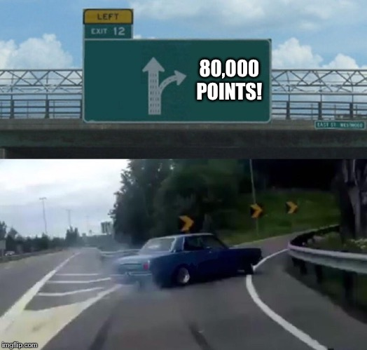 80,000 Points! | 80,000 POINTS! | image tagged in memes,left exit 12 off ramp | made w/ Imgflip meme maker