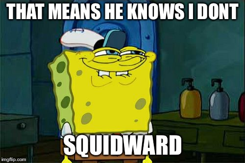 Dont You Squidward Meme | THAT MEANS HE KNOWS I DONT SQUIDWARD | image tagged in memes,dont you squidward | made w/ Imgflip meme maker
