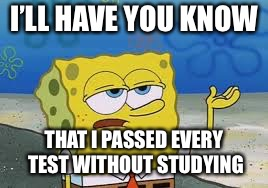 I'll have you know spongebob | I'LL HAVE YOU KNOW THAT I PASSED EVERY TEST WITHOUT STUDYING | image tagged in ill have you know spongebob | made w/ Imgflip meme maker