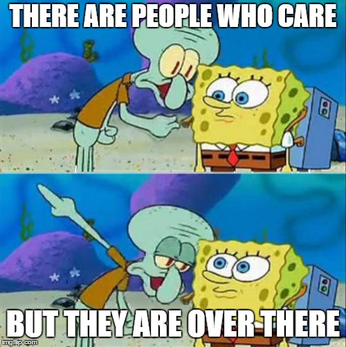 Talk To Spongebob | THERE ARE PEOPLE WHO CARE BUT THEY ARE OVER THERE | image tagged in memes,talk to spongebob | made w/ Imgflip meme maker